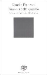 Libro Tirannia dello sguardo. Corpo, gesto, espressione dell'arte greca Claudio Franzoni