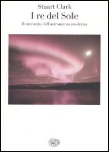 Libro I re del sole. Il racconto dell'astronomia moderna Stuart Clark