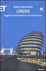 Londra. Viaggio in una metropoli che non si ferma mai - Roberto Bertinetti - copertina