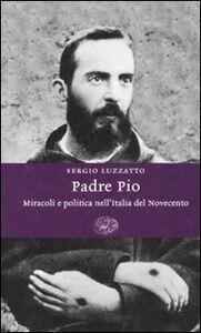 Libro Padre Pio. Miracoli e politica nell'Italia del Novecento Sergio Luzzatto