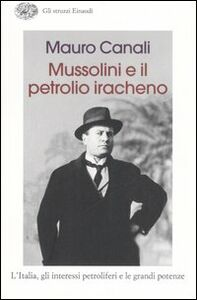 Libro Mussolini e il petrolio iracheno. L'Italia, gli interessi petroliferi e le grandi potenze Mauro Canali