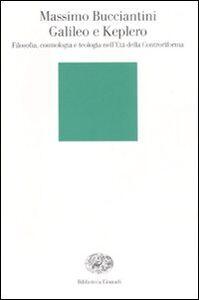Libro Galileo e Keplero. Filosofia, cosmologia e teologia nell'Età della Controriforma Massimo Bucciantini