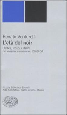 L' età del noir. Ombre, incubi e delitti nel cinema americano, 1940-60 - Renato Venturelli - copertina