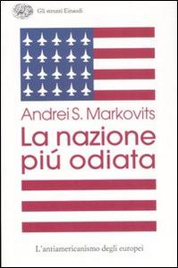 Libro La nazione più odiata. L'antiamericanismo degli europei Andrei S. Markovits