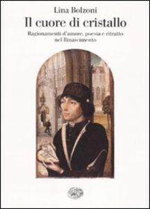 Libro Il cuore di cristallo. Ragionamenti d'amore, poesia e ritratto nel Rinascimento Lina Bolzoni