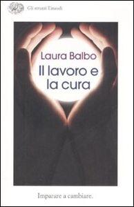 Libro Il lavoro e la cura. Imparare e cambiare Laura Balbo