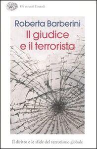 Foto Cover di Il giudice e il terrorista. Il diritto e le sfide del terrorismo globale, Libro di Roberta Barberini, edito da Einaudi