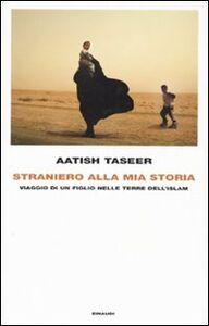 Libro Straniero alla mia storia. Viaggio di un figlio nelle terre dell'Islam Aatish Taseer