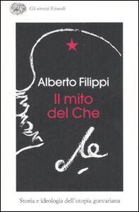 Libro Il mito del Che. Storia e ideologia dell'utopia guevariana Alberto Filippi