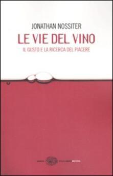 Le vie del vino. Il gusto e la ricerca del piacere - Jonathan Nossiter,Laure Gasparotto - copertina