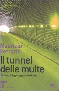 Foto Cover di Il tunnel delle multe. Ontologia degli oggetti quotidiani, Libro di Maurizio Ferraris, edito da Einaudi