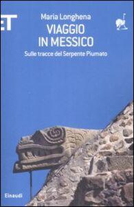 Foto Cover di Viaggio in Messico. Sulle tracce del serpente piumato, Libro di Maria Longhena, edito da Einaudi