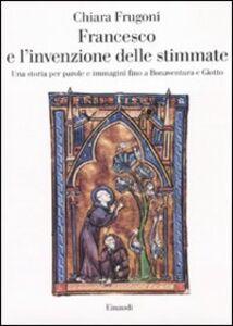 Libro Francesco e l'invenzione delle stimmate. Una storia per parole e immagini fino a Bonaventura e Giotto Chiara Frugoni