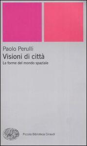 Libro Visioni di città. Le forme del mondo spaziale Paolo Perulli