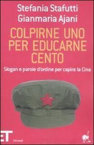 Libro Colpirne uno per educarne cento. Slogan e parole d'ordine per capire la Cina Stefania Stafutti , Gianmaria Ajani