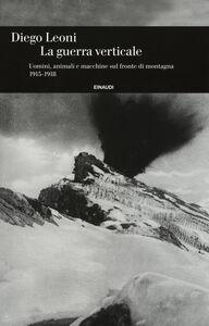 Libro La guerra verticale. Uomini, animali e macchine sul fronte di montagna. (1915-1918) Diego Leoni