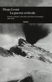 La guerra verticale. Uomini, animali e macchine sul fronte di montagna. (1915-1918)