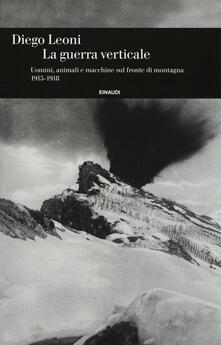 La guerra verticale. Uomini, animali e macchine sul fronte di montagna. (1915-1918) - Diego Leoni - copertina