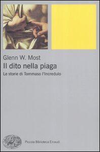 Libro Il dito nella piaga. Le storie di Tommaso l'incredulo Glenn W. Most
