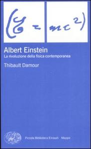 Libro Albert Einstein. La rivoluzione della fisica contemporanea Thibault Damour