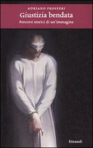 Libro Giustizia bendata. Percorsi storici di un'immagine Adriano Prosperi