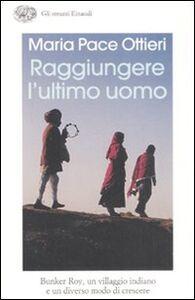 Libro Raggiungere l'ultimo uomo. Bunker Roy, un villaggio indiano e un diverso modo di crescere Maria Pace Ottieri