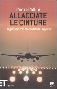 Libro Allacciate le cinture. I segreti del volo raccontati da un pilota Pietro Pallini