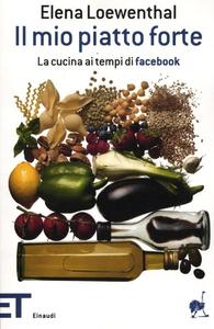 Libro Il mio piatto forte. La cucina ai tempi di Facebook Elena Loewenthal