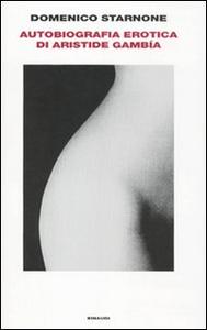 Libro Autobiografia erotica di Aristide Gambía Domenico Starnone