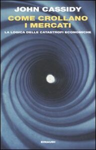Foto Cover di Come crollano i mercati. La logica delle catastrofi economiche, Libro di John Cassidy, edito da Einaudi