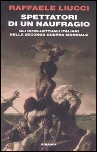 Spettatori di un naufragio. Gli intellettuali italiani nella seconda guerra mondiale - Raffaele Liucci - copertina