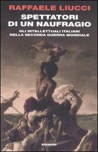 Foto Cover di Spettatori di un naufragio. Gli intellettuali italiani nella seconda guerra mondiale, Libro di Raffaele Liucci, edito da Einaudi