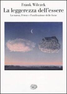 Libro La leggerezza dell'essere. La massa, l'etere e l'unificazione delle forze Frank Wilczek