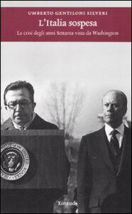 Foto Cover di L' Italia sospesa. La crisi degli anni Settanta vista da Washington, Libro di Umberto Gentiloni Silveri, edito da Einaudi