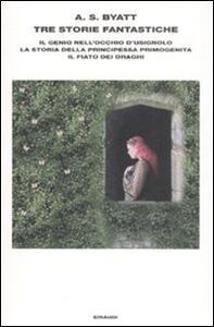 Tre storie fantastiche. Il genio nell'occhio d'usignolo-La storia della principessa primogenita-Il fiato dei draghi - Antonia Susan Byatt - copertina
