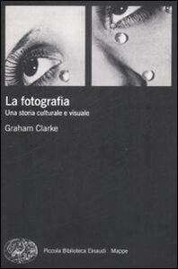 Libro La fotografia. Una storia culturale e visuale Graham Clarke