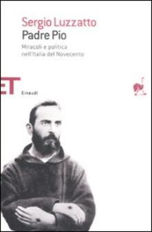 Padre Pio. Miracoli e politica nell'Italia del Novecento - Sergio Luzzatto - copertina