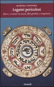 Libro Legami pericolosi. Ebrei e cristiani tra eresia, libri proibiti e stregoneria Marina Caffiero
