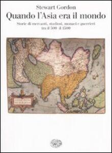 Libro Quando l'Asia era il mondo. Storie di mercanti, studiosi, monaci e guerrieri tra il 500 e il 1500 Stewart Gordon