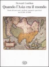 Quando l'Asia era il mondo. Storie di mercanti, studiosi, monaci e guerrieri tra il 500 e il 1500
