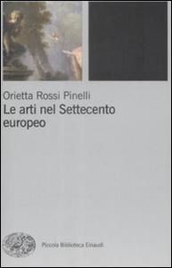 Libro Le arti nel Settecento europeo Orietta Rossi Pinelli