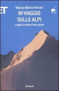 Foto Cover di In viaggio sulle Alpi. Luoghi e storie ad alta quota, Libro di Marco A. Ferrari, edito da Einaudi