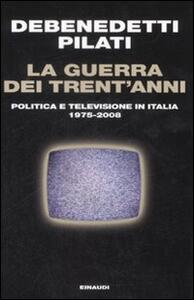 La guerra dei trent'anni. Politica e televisione in Italia (1975-2008) - Franco Debenedetti,Antonio Pilati - copertina