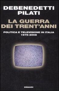 Foto Cover di La guerra dei trent'anni. Politica e televisione in Italia (1975-2008), Libro di Franco Debenedetti,Antonio Pilati, edito da Einaudi