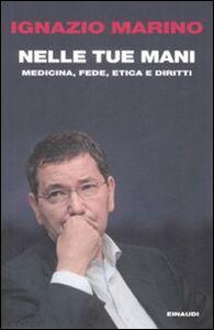 Libro Nelle tue mani. Medicina, fede, etica e diritti Ignazio R. Marino