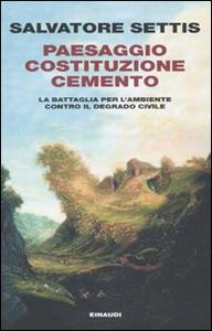 Libro Paesaggio Costituzione cemento. La battaglia per l'ambiente contro il degrado civile Salvatore Settis