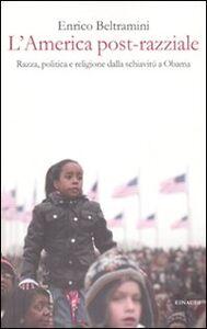 Foto Cover di L' America post-razziale. Etnia, politica e religione dalla schiavitù a Obama, Libro di Enrico Beltramini, edito da Einaudi