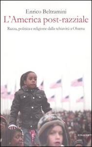 Libro L' America post-razziale. Etnia, politica e religione dalla schiavitù a Obama Enrico Beltramini