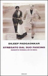 Libro Stregato dal suo fascino. Roberto Rossellini in India Dileep Padgaonkar