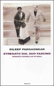 Stregato dal suo fascino. Roberto Rossellini in India - Dileep Padgaonkar - copertina